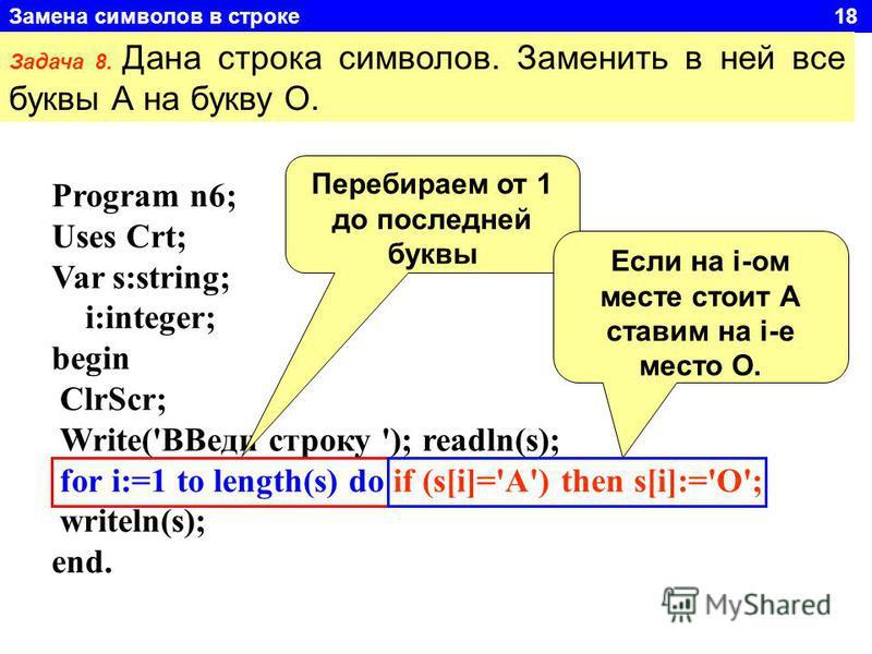 Замена символов в строке 18 Задача 8. Дана строка символов. Заменить в ней все буквы А на букву О. Program n6; Uses Crt; Var s:string; i:integer; begin ClrScr; Write('ВВеди строку '); readln(s); for i:=1 to length(s) do if (s[i]='A') then s[i]:='O';
