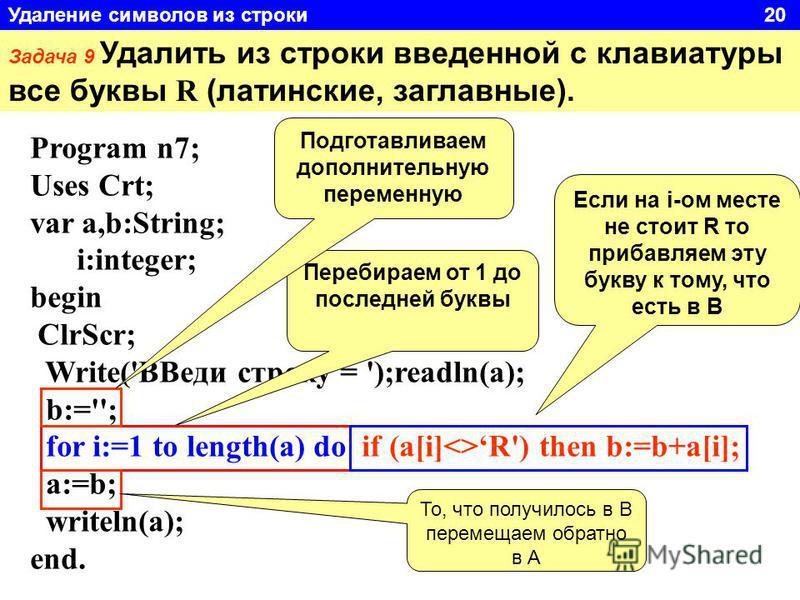 Задача 9 Удалить из строки введенной с клавиатуры все буквы R (латинские, заглавные). Program n7; Uses Crt; var a,b:String; i:integer; begin ClrScr; Write('ВВеди строку = ');readln(a); b:=''; for i:=1 to length(a) do if (a[i]<>R') then b:=b+a[i]; a:=