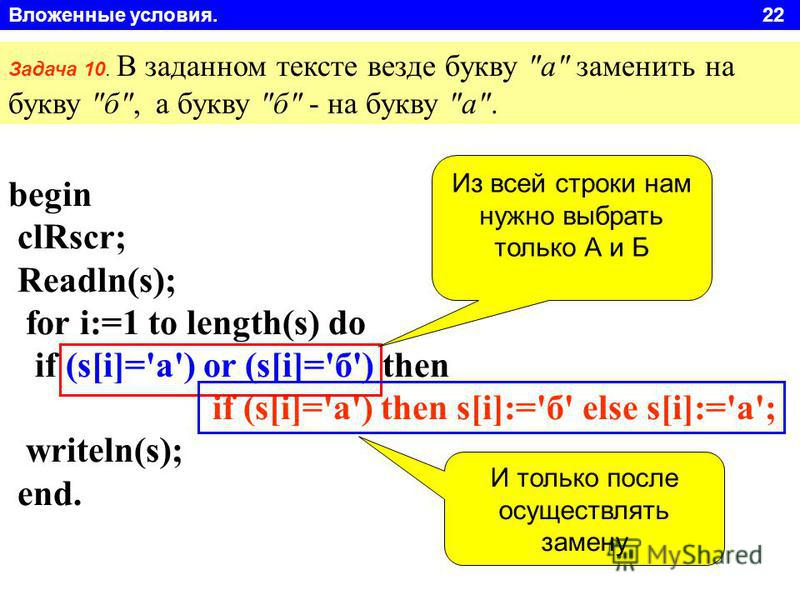 Вложенные условия. 22 begin clRscr; Readln(s); for i:=1 to length(s) do if (s[i]='а') or (s[i]='б') then if (s[i]='а') then s[i]:='б' else s[i]:='а'; writeln(s); end. Задача 10. В заданном тексте везде букву