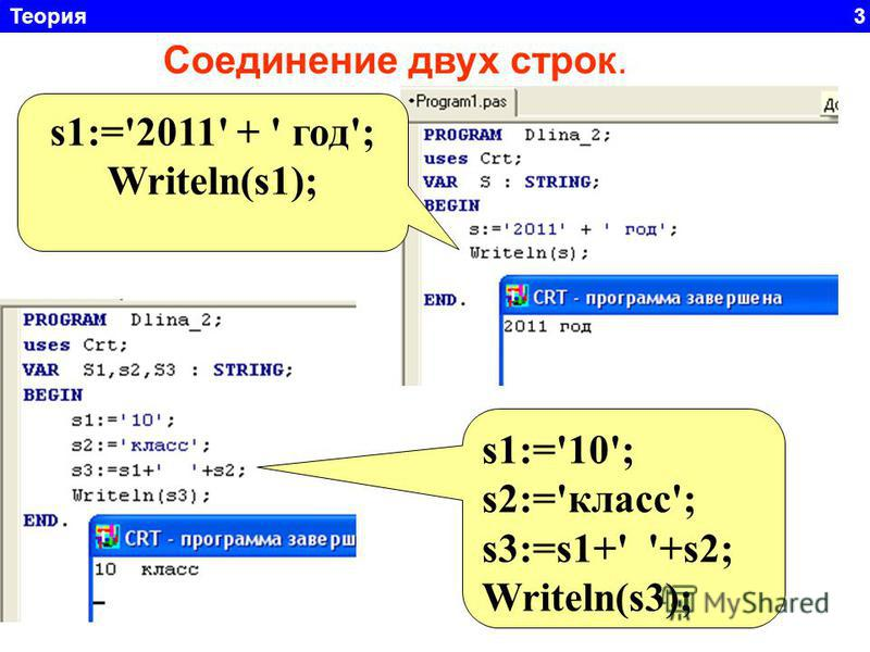 Теория 3 Соединение двух строк. s1:='2011' + ' год'; Writeln(s1); s1:='10'; s2:='класс'; s3:=s1+' '+s2; Writeln(s3);