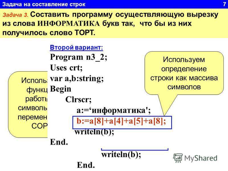 Задача 3. Составить программу осуществляющую вырезку из слова ИНФОРМАТИКА букв так, что бы из них получилось слово ТОРТ. Program n3_1; Uses crt; var a,b,c,d:string; Begin Clrscr; a:='информатика'; b:=''; c:=copy(a,8,1); d:=copy(a,4,2); b:=c+d+c; writ