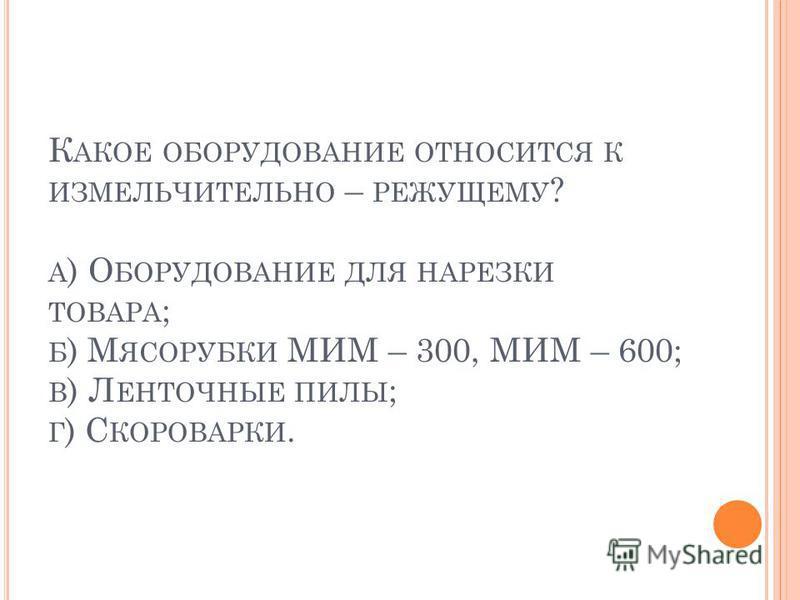 К АКОЕ ОБОРУДОВАНИЕ ОТНОСИТСЯ К ИЗМЕЛЬЧИТЕЛЬНО – РЕЖУЩЕМУ ? А ) О БОРУДОВАНИЕ ДЛЯ НАРЕЗКИ ТОВАРА ; Б ) М ЯСОРУБКИ МИМ – 300, МИМ – 600; В ) Л ЕНТОЧНЫЕ ПИЛЫ ; Г ) С КОРОВАРКИ.