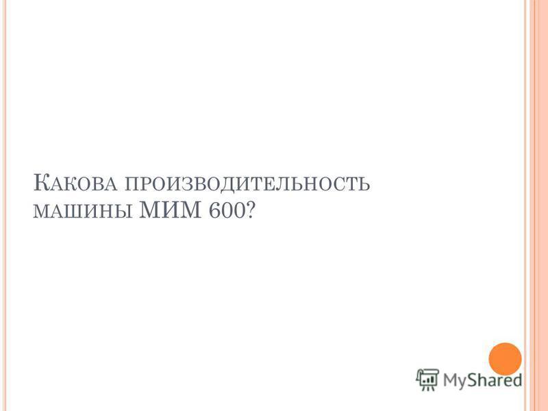 К АКОВА ПРОИЗВОДИТЕЛЬНОСТЬ МАШИНЫ МИМ 600?