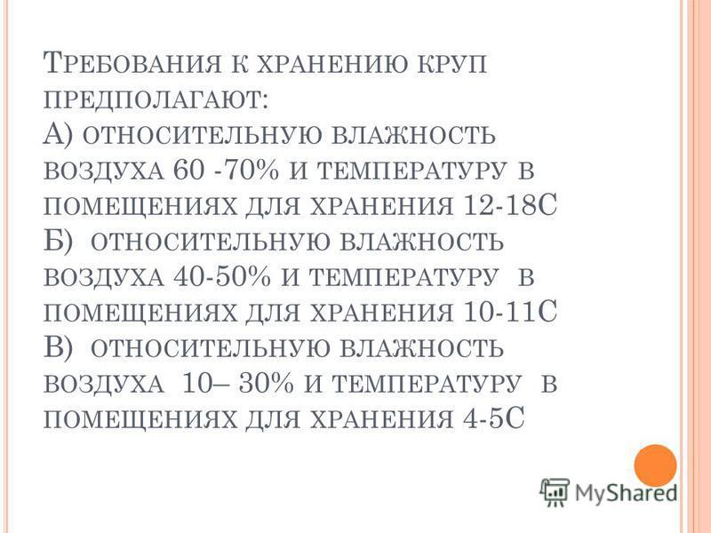 Т РЕБОВАНИЯ К ХРАНЕНИЮ КРУП ПРЕДПОЛАГАЮТ : А) ОТНОСИТЕЛЬНУЮ ВЛАЖНОСТЬ ВОЗДУХА 60 -70% И ТЕМПЕРАТУРУ В ПОМЕЩЕНИЯХ ДЛЯ ХРАНЕНИЯ 12-18С Б) ОТНОСИТЕЛЬНУЮ ВЛАЖНОСТЬ ВОЗДУХА 40-50% И ТЕМПЕРАТУРУ В ПОМЕЩЕНИЯХ ДЛЯ ХРАНЕНИЯ 10-11С В) ОТНОСИТЕЛЬНУЮ ВЛАЖНОСТЬ В