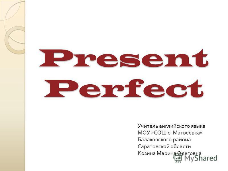 Present Perfect Учитель английского языка МОУ « СОШ с. Матвеевка » Балаковского района Саратовской области Козина Марина Олеговна