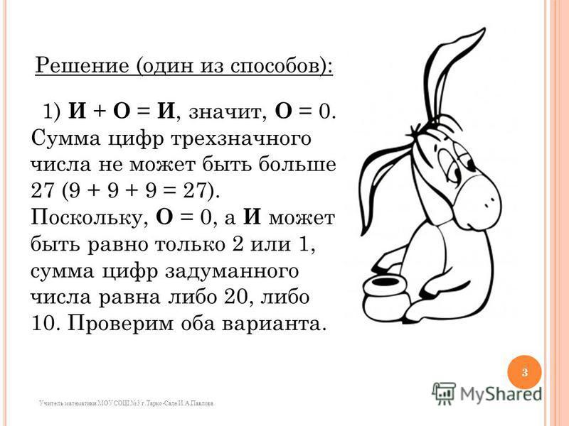 Решение (один из способов): 1) И + О = И, значит, О = 0. Сумма цифр трехзначного числа не может быть больше 27 (9 + 9 + 9 = 27). Поскольку, О = 0, а И может быть равно только 2 или 1, сумма цифр задуманного числа равна либо 20, либо 10. Проверим оба