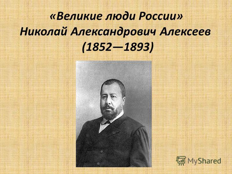 «Великие люди России» Николай Александрович Алексеев (18521893)