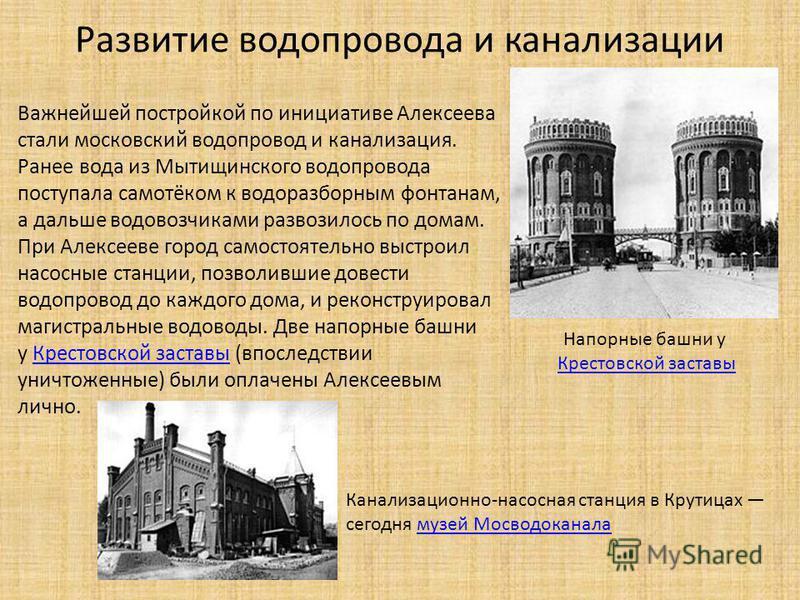 Важнейшей постройкой по инициативе Алексеева стали московский водопровод и канализация. Ранее вода из Мытищинского водопровода поступала самотёком к водоразборным фонтанам, а дальше водовозчиками развозилось по домам. При Алексееве город самостоятель