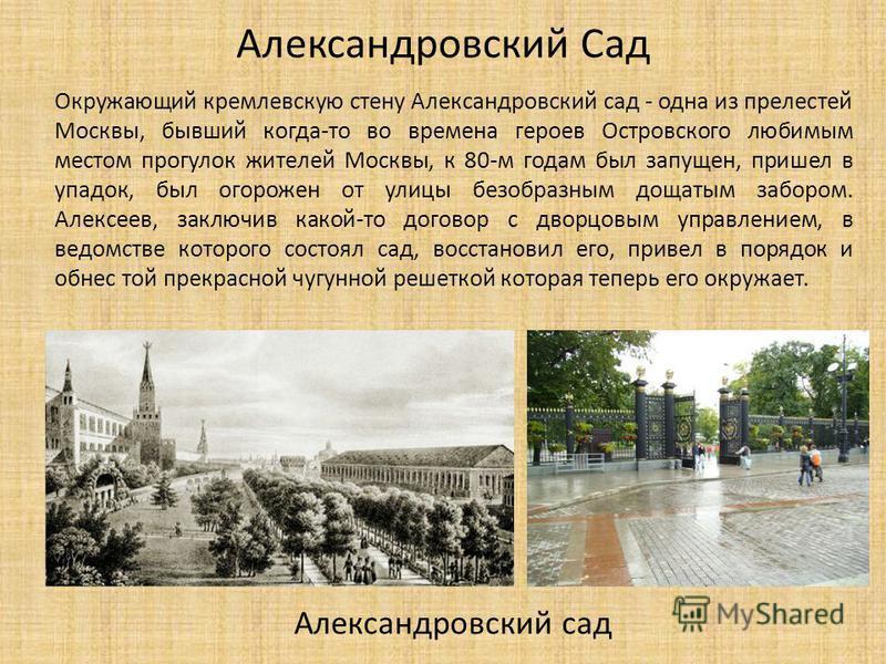 Окружающий кремлевскую стену Александровский сад - одна из прелестей Москвы, бывший когда-то во времена героев Островского любимым местом прогулок жителей Москвы, к 80-м годам был запущен, пришел в упадок, был огорожен от улицы безобразным дощатым за