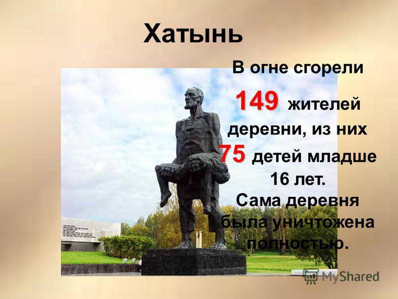 Хатынь В огне сгорели 149 75 149 жителей деревни, из них 75 детей младше 16 лет. Сама деревня была уничтожена полностью.