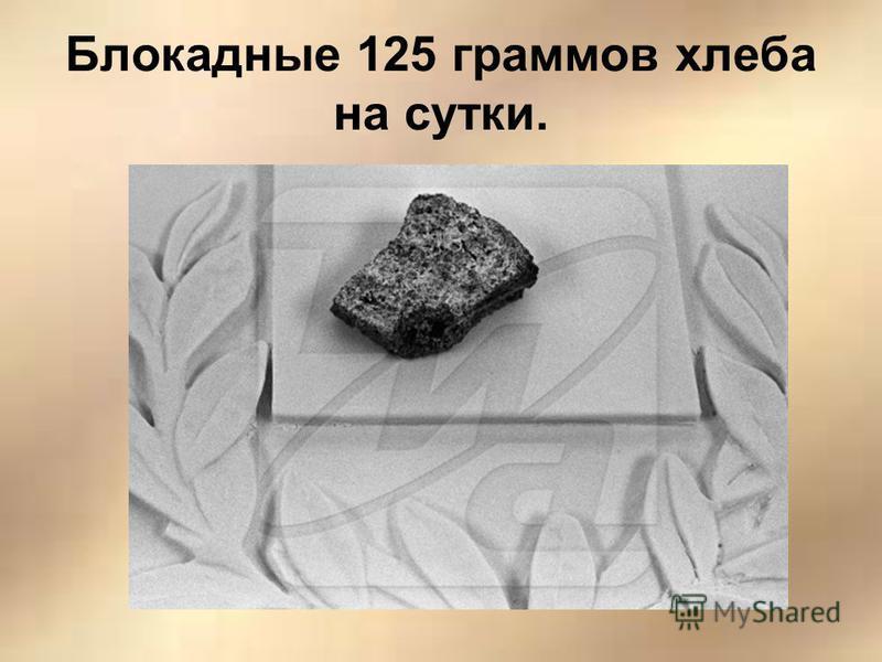 Блокадные 125 граммов хлеба на сутки.