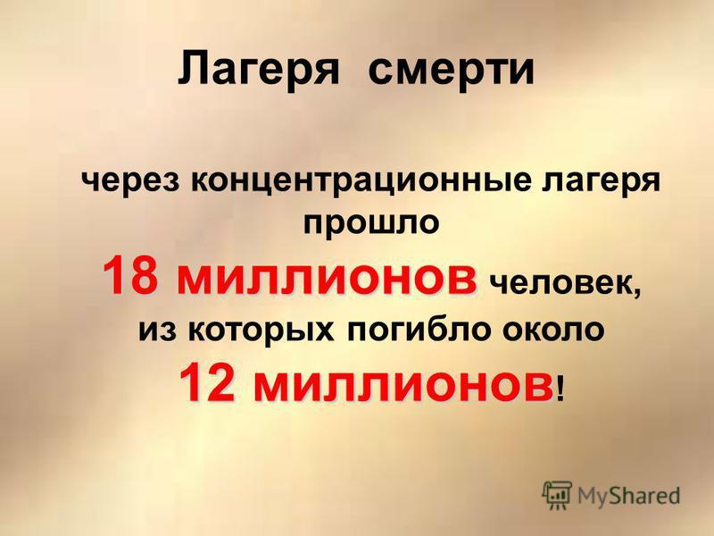 Лагеря смерти через концентрационные лагеря прошло 18 миллионов 18 миллионов человек, из которых погибло около 12 миллионов 12 миллионов !