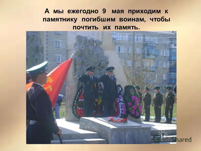 А мы ежегодно 9 мая приходим к памятнику погибшим воинам, чтобы почтить их память.