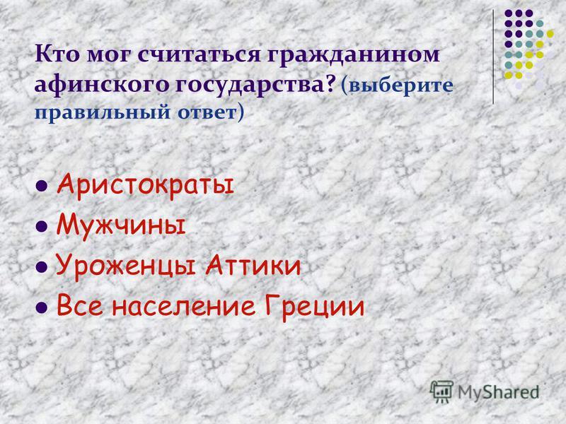 Кто мог считаться гражданином афинского государства? (выберите правильный ответ) Аристократы Мужчины Уроженцы Аттики Все население Греции