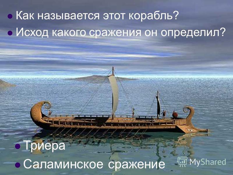 Как называется этот корабль? Исход какого сражения он определил? Триера Саламинское сражение