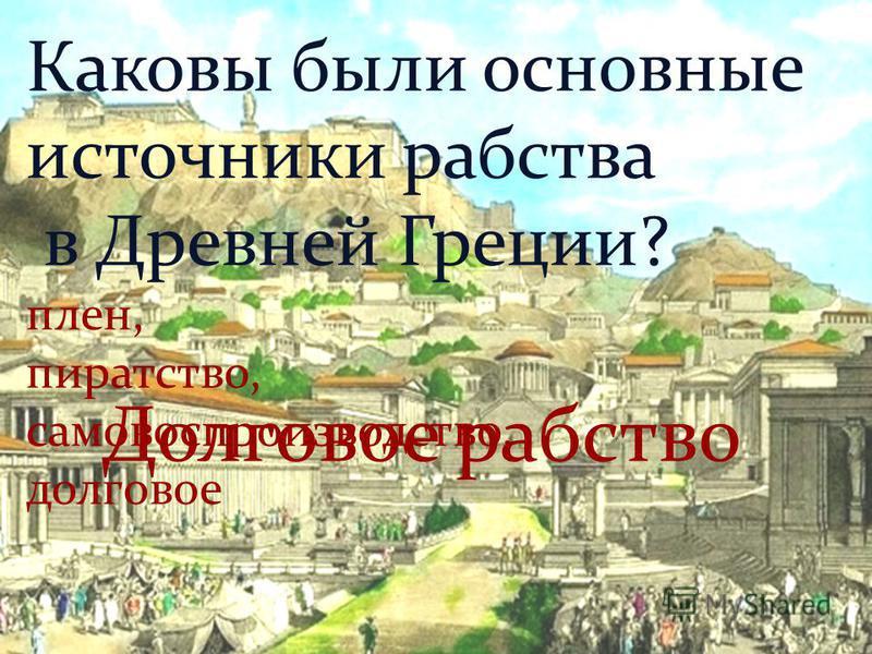 Каковы были основные источники рабства в Древней Греции? плен, пиратство, самовоспроизводство, долговое Долговое рабство