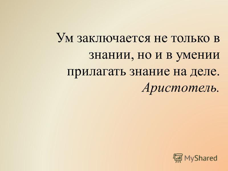 Ум заключается не только в знании, но и в умении прилагать знание на деле. Аристотель.