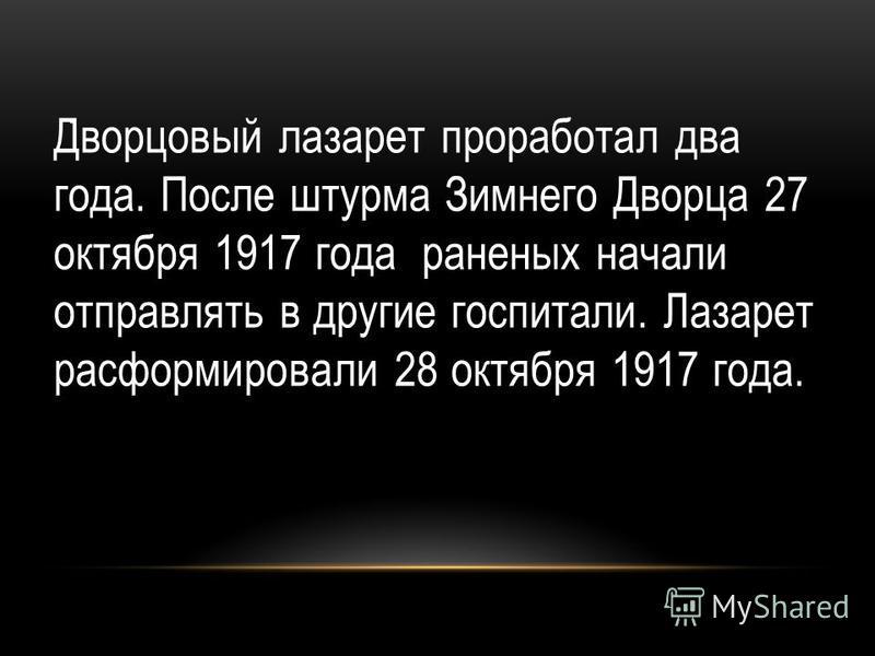 . Дворцовый лазарет проработал два года. После штурма Зимнего Дворца 27 октября 1917 года раненых начали отправлять в другие госпитали. Лазарет расформировали 28 октября 1917 года.