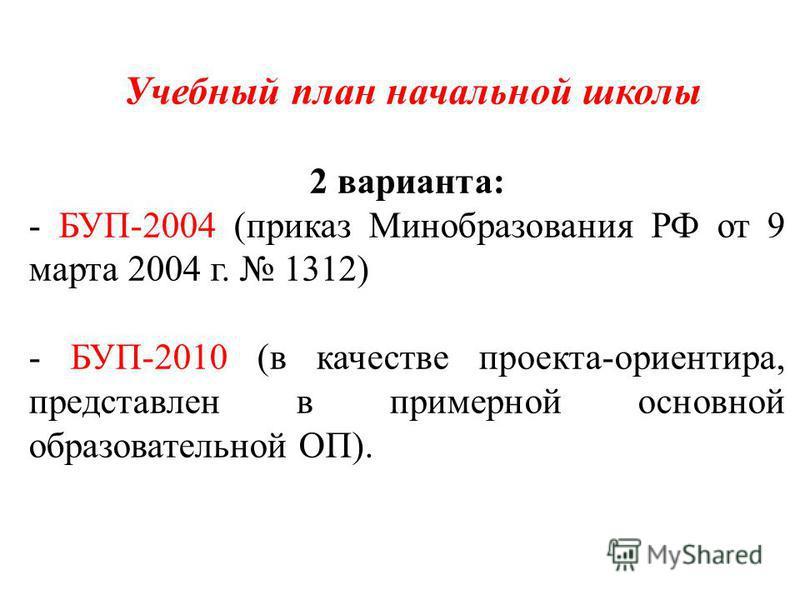 Учебный план начальной школы 2 варианта: - БУП-2004 (приказ Минобразования РФ от 9 марта 2004 г. 1312) - БУП-2010 (в качестве проекта-ориентира, представлен в примерной основной образовательной ОП).