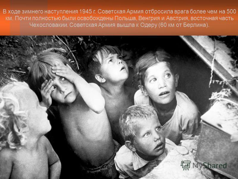 В ходе зимнего наступления 1945 г. Советская Армия отбросила врага более чем на 500 км. Почти полностью были освобождены Польша, Венгрия и Австрия, восточная часть Чехословакии. Советская Армия вышла к Одеру (60 км от Берлина).