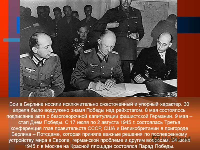 Бои в Берлине носили исключительно ожесточенный и упорный характер. 30 апреля было водружено знамя Победы над рейхстагом. 8 мая состоялось подписание акта о безоговорочной капитуляции фашистской Германии. 9 мая – стал Днем Победы. С 17 июля по 2 авгу