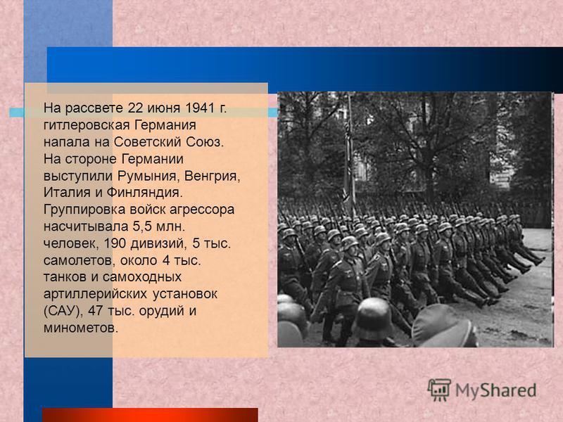 На рассвете 22 июня 1941 г. гитлеровская Германия напала на Советский Союз. На стороне Германии выступили Румыния, Венгрия, Италия и Финляндия. Группировка войск агрессора насчитывала 5,5 млн. человек, 190 дивизий, 5 тыс. самолетов, около 4 тыс. танк