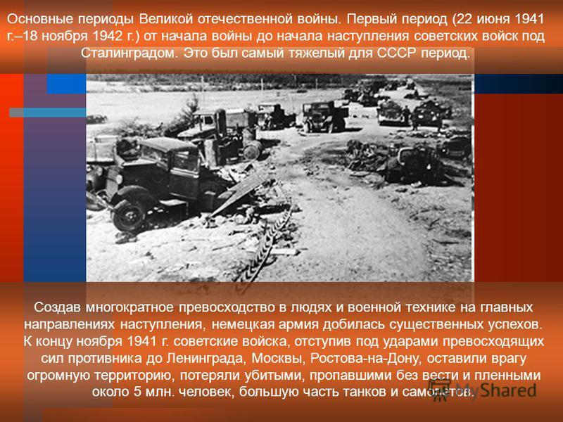 Основные периоды Великой отечественной войны. Первый период (22 июня 1941 г.–18 ноября 1942 г.) от начала войны до начала наступления советских войск под Сталинградом. Это был самый тяжелый для СССР период. Создав многократное превосходство в людях и