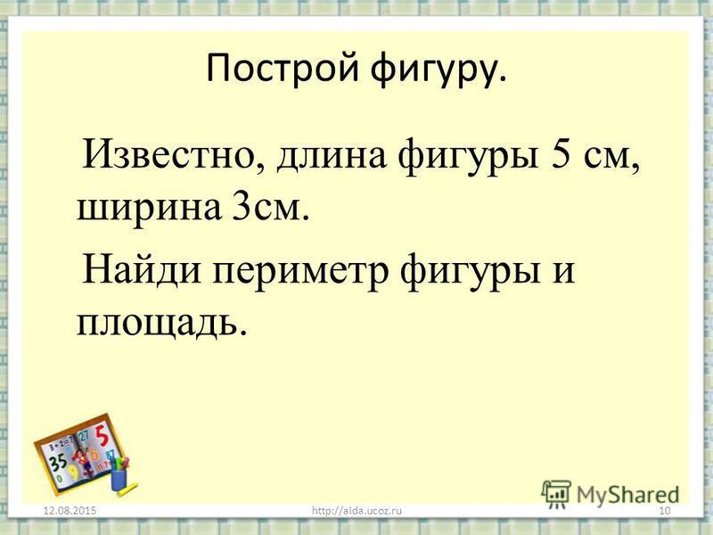 Построй фигуру. Известно, длина фигуры 5 см, ширина 3 см. Найди периметр фигуры и площадь. 12.08.2015http://aida.ucoz.ru10