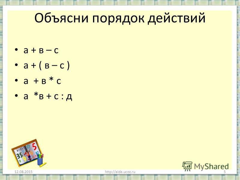 Объясни порядок действий а + в – с а + ( в – с ) а + в * с а *в + с : д 12.08.2015http://aida.ucoz.ru5
