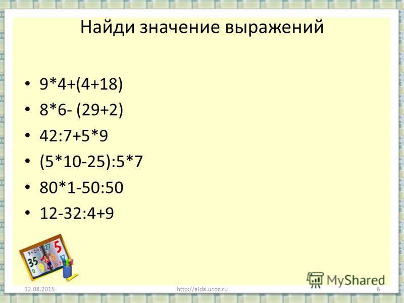 Найди значение выражений 9*4+(4+18) 8*6- (29+2) 42:7+5*9 (5*10-25):5*7 80*1-50:50 12-32:4+9 12.08.2015http://aida.ucoz.ru6