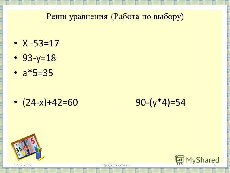 Реши уравнения (Работа по выбору) Х -53=17 93-у=18 а*5=35 (24-х)+42=60 90-(у*4)=54 12.08.2015http://aida.ucoz.ru8