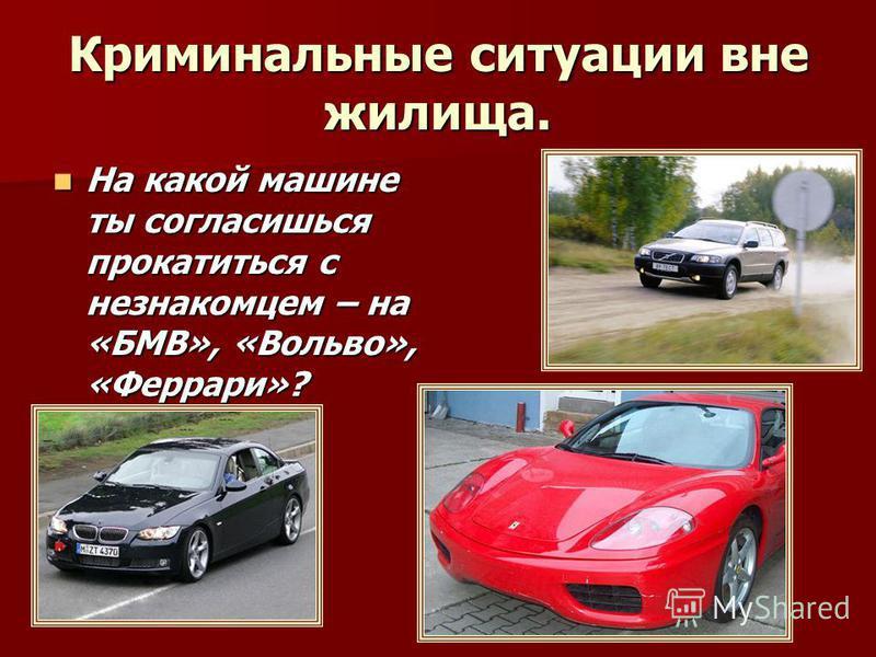 Криминальные ситуации вне жилища. На какой машине ты согласишься прокатиться с незнакомцем – на «БМВ», «Вольво», «Феррари»? На какой машине ты согласишься прокатиться с незнакомцем – на «БМВ», «Вольво», «Феррари»?