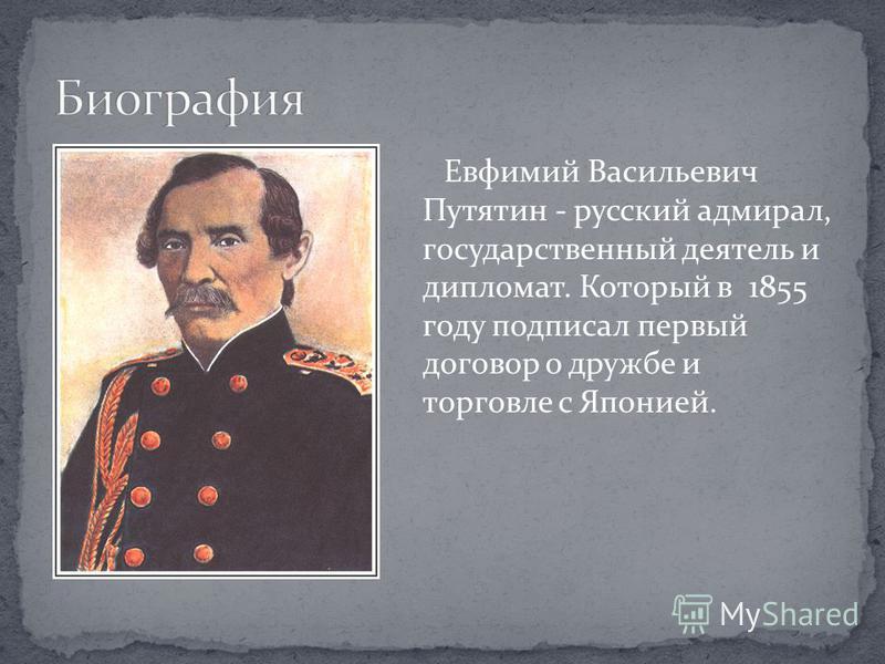 Евфимий Васильевич Путятин - русский адмирал, государственный деятель и дипломат. Который в 1855 году подписал первый договор о дружбе и торговле с Японией.