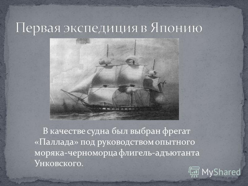 В качестве судна был выбран фрегат «Паллада» под руководством опытного моряка-черноморца флигель-адъютанта Унковского.