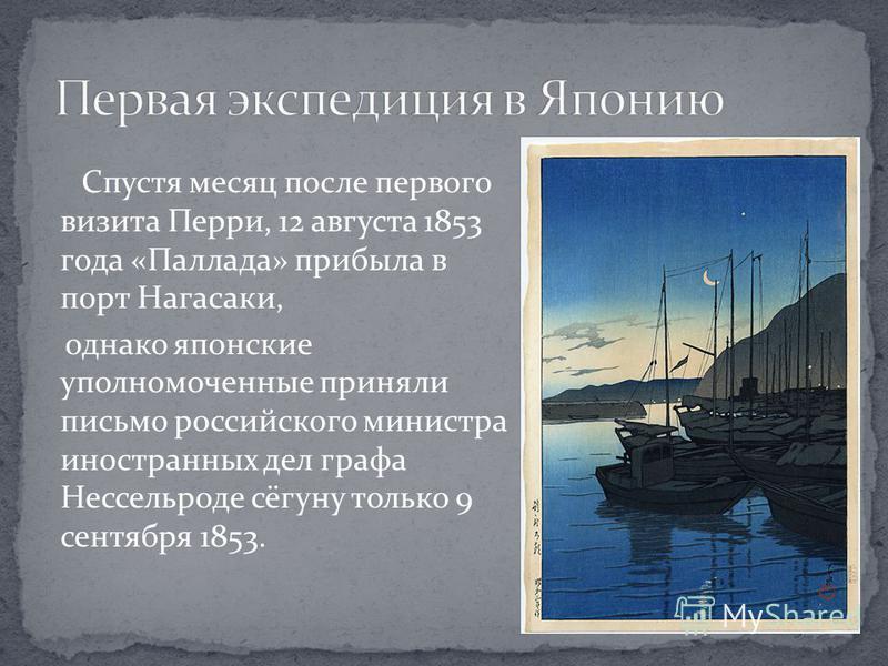 Спустя месяц после первого визита Перри, 12 августа 1853 года «Паллада» прибыла в порт Нагасаки, однако японские уполномоченные приняли письмо российского министра иностранных дел графа Нессельроде сёгуну только 9 сентября 1853.