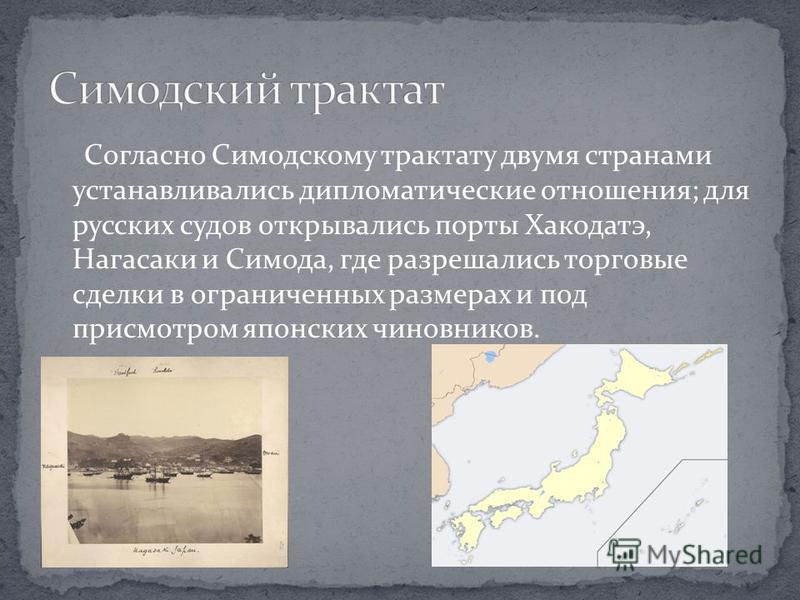 Согласно Симодскому трактату двумя странами устанавливались дипломатические отношения; для русских судов открывались порты Хакодатэ, Нагасаки и Симода, где разрешались торговые сделки в ограниченных размерах и под присмотром японских чиновников.