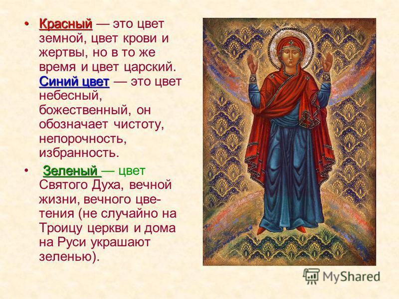 Красный Синий цвет Красный это цвет земной, цвет крови и жертвы, но в то же время и цвет царский. Синий цвет это цвет небесный, божественный, он обозначает чистоту, непорочность, избранность. Зеленый Зеленый цвет Святого Духа, вечной жизни, вечного ц