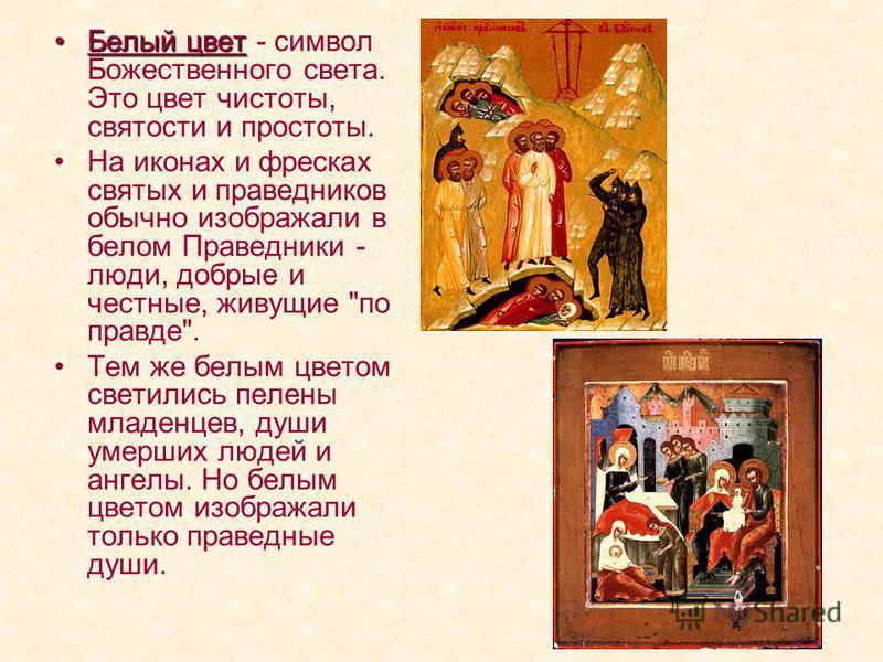 Белый цвет Белый цвет - символ Божественного света. Это цвет чистоты, святости и простоты. На иконах и фресках святых и праведников обычно изображали в белом Праведники - люди, добрые и честные, живущие