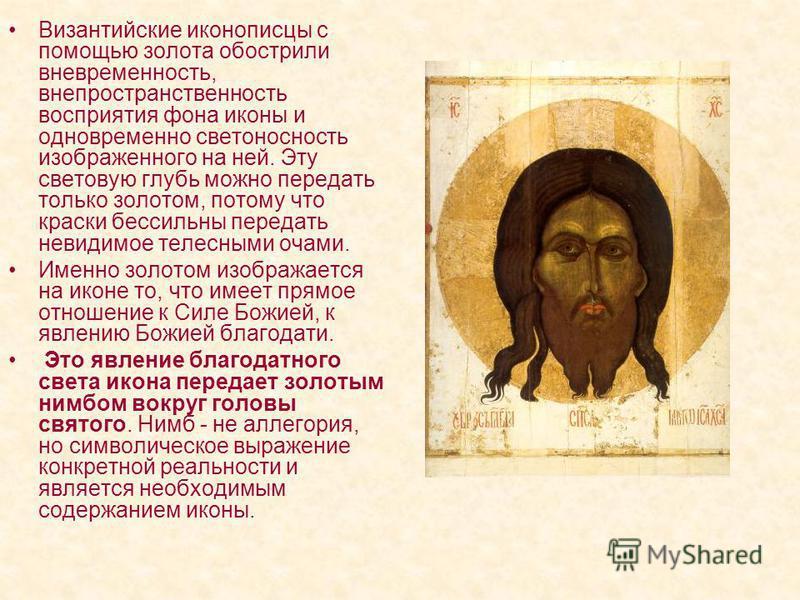 Византийские иконописцы с помощью золота обострили вневременность, вне пространственность восприятия фона иконы и одновременно светоносность изображенного на ней. Эту световую глубь можно передать только золотом, потому что краски бессильны передать