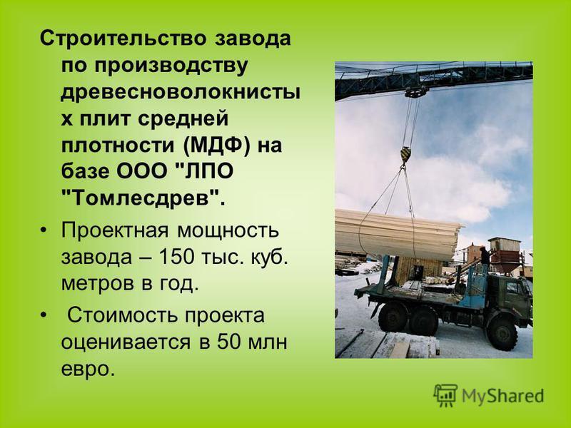 Строительство завода по производству древесноволокнистых плит средней плотности (МДФ) на базе ООО ЛПО Томлесдрев. Проектная мощность завода – 150 тыс. куб. метров в год. Стоимость проекта оценивается в 50 млн евро.