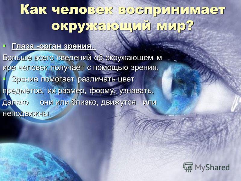 Как человек воспринимает окружающий мир? Глаза -орган зрения. Глаза -орган зрения. Больше всего сведений об окружающем м ире человек получает с помощью зрения. Больше всего сведений об окружающем м ире человек получает с помощью зрения. Зрение помога