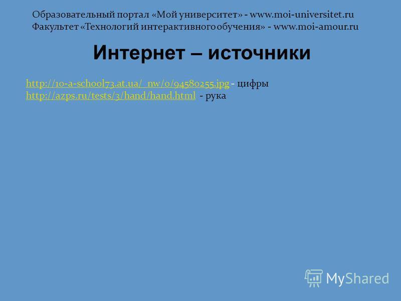 Интернет – источники http://10-a-school73.at.ua/_nw/0/94580255.jpghttp://10-a-school73.at.ua/_nw/0/94580255. jpg - цифры http://azps.ru/tests/3/hand/hand.htmlhttp://azps.ru/tests/3/hand/hand.html - рука Образовательный портал «Мой университет» - www.