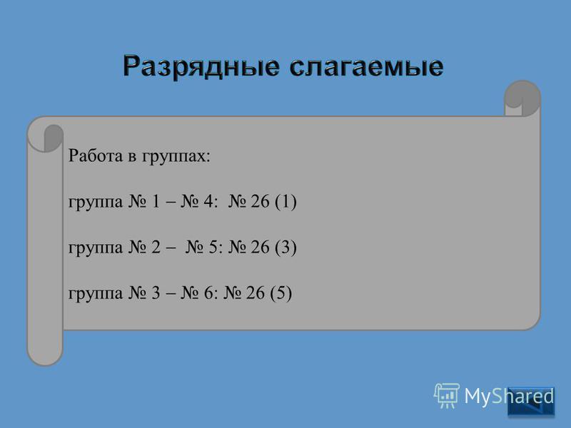 26 1)846 = 8 100 + 4 10 + 6; 3)12 619 = 1 10 000 + 2 1000 + 6 100 + 1 10 + 9; 5)32 598 009 = 3 10 000 000 + 2 1 000 000 + + 5 100 000 + 9 10 000 + 8 1 000 + 9. Работа в группах: группа 1 4: 26 (1) группа 2 5: 26 (3) группа 3 6: 26 (5)