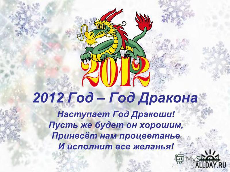 2012 Год – Год Дракона Наступает Год Дракоши! Пусть же будет он хорошим, Принесёт нам процветанье И исполнит все желанья!