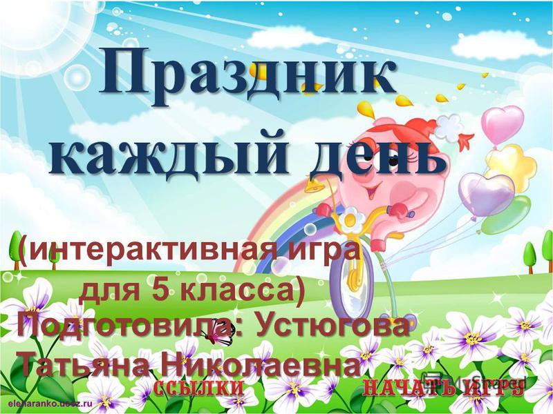 Праздник каждый день (интерактивная игра для 5 класса) Подготовила: Устюгова Татьяна Николаевна
