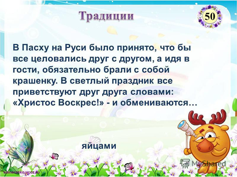 яйцами В Пасху на Руси было принято, что бы все целовались друг с другом, а идя в гости, обязательно брали с собой крашенку. В светлый праздник все приветствуют друг друга словами: «Христос Воскрес!» - и обмениваются… 50