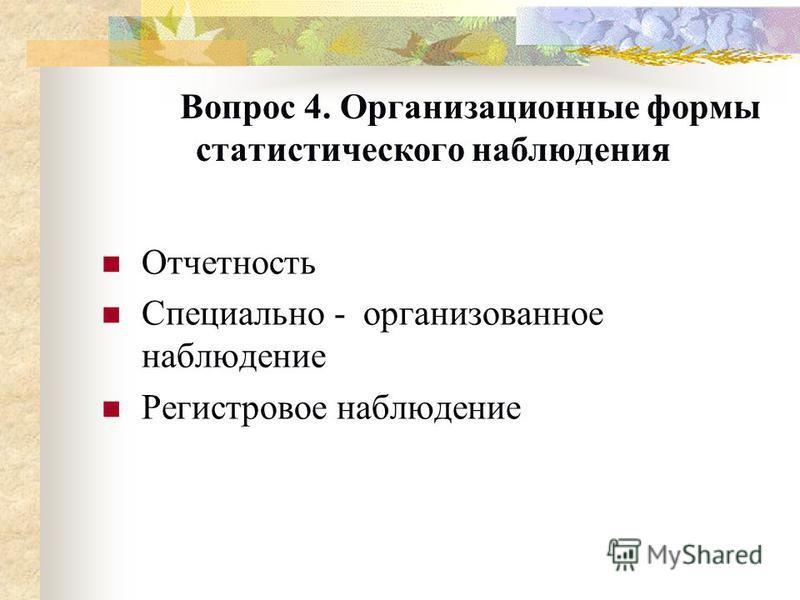 Вопрос 4. Организационные формы статистического наблюдения Отчетность Специально - организованное наблюдение Регистровое наблюдение