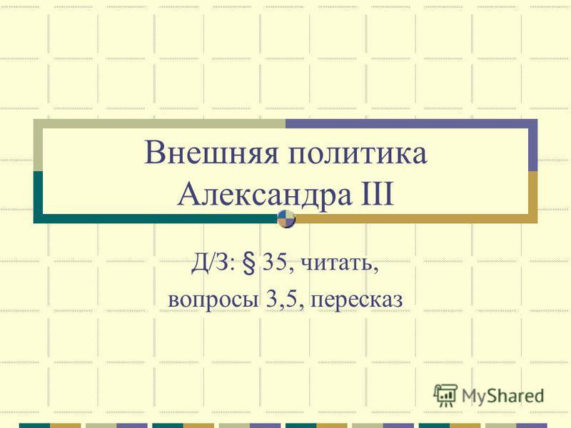 Внешняя политика Александра III Д/З: § 35, читать, вопросы 3,5, пересказ