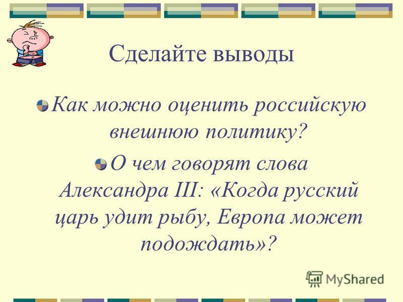 Сделайте выводы Как можно оценить российскую внешнюю политику? О чем говорят слова Александра III: «Когда русский царь удит рыбу, Европа может подождать»?