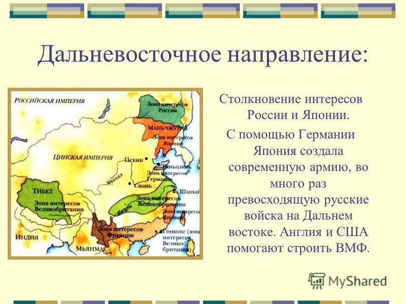 Дальневосточное направление: Столкновение интересов России и Японии. С помощью Германии Япония создала современную армию, во много раз превосходящую русские войска на Дальнем востоке. Англия и США помогают строить ВМФ.
